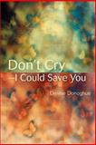 Don't Cry¿I Could Save You, Denise Donoghue, 0595391362