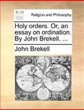 Holy Orders or, an Essay on Ordination by John Brekell, John Brekell, 117000136X