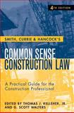 Common Sense Construction Law : A Practical Guide for the Construction Professional, Kelleher, Thomas J., Jr. and Smith, Currie & Hancock, Currie & Hancock, 047023136X