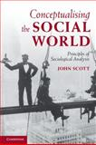 Conceptualising the Social World : Principles of Social Analysis, Scott, John, 0521711363