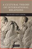 A Cultural Theory of International Relations, Lebow, Richard Ned, 0521871360