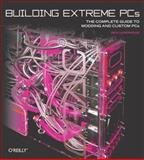 Building Extreme PCs : The Complete Guide to Modding and Custom PCs, Hardwidge, Ben, 0596101368