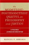 The Modernist-Postmodernist Quarrel on Philosophy and Justice : A Possible Levinasian Mediation, Arriaga, Manuel P., 0739111361