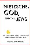 Nietzsche, God, and the Jews : His Critique of Judeo-Christianity in Relation to the Nazi Myth, Santaniello, Weaver and Tracy, David, 0791421368