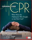 Common Core CPR : What about the Adolescents Who Struggle ... or Just Don't Care?, Lent, Releah Cossett and Gilmore, Barry, 1452291365
