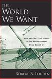 The World We Want : How and Why the Ideals of the Enlightenment Still Elude Us, Louden, Robert B., 0195321375
