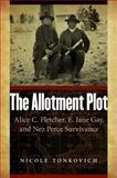 The Allotment Plot : Alice C. Fletcher, E. Jane Gay, and Nez Perce Survivance, Tonkovich, Nicole, 0803271379