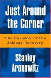 Just Around the Corner : The Paradox of the Jobless Recovery, Aronowitz, Stanley, 1592131379