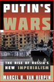 Putin's Wars : The Rise of Russia's New Imperialism, Van Herpen, Marcel H., 1442231378