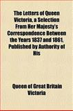 The Letters of Queen Victoria, a Selection from Her Majesty's Correspondence Between the Years 1837 and 1861, Published by Authority of His, Queen Of Great Britain Victoria, 115185137X