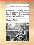 A Dissertation on Quick-Lime and Lime-Water by Charles Alston, M D the Second Edition, with Additions, Charles Alston, 1170411371