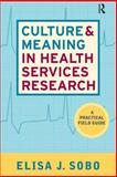 Culture and Meaning in Health Services Research : A Practical Field Guide, Sobo, Elisa J. and Sobo, Elisa Janine, 1598741373