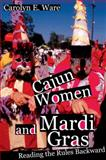 Cajun Women and Mardi Gras : Reading the Rules Backward, Ware, Carolyn E., 0252031385