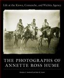Life at the Kiowa, Comanche, and Wichita Agency : The Photographs of Annette Ross Hume, Hume, Annette Ross and Southwell, Kristina L., 0806141387