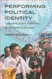 Performing Political Identity : The Democrat Party in Southern Thailand, Marc Askew, 9749511387