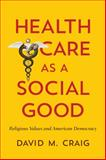 Health Care As a Social Good : Religious Values and American Democracy, Craig, David M., 1626161380