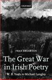 The Great War in Irish Poetry : W. B. Yeats to Michael Longley, Brearton, Fran, 0199261385