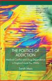 The Politics of Addiction : Medical Conflict and Drug Dependence in England since the 1960s, Mars, Sarah, 0230221386