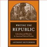 Writing the Republic : Liberalism and Morality in American Political Fiction, Hutchison, Anthony, 0231141386