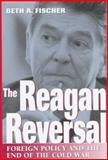 The Reagan Reversal : Foreign Policy and the End of the Cold War, Fischer, Beth A., 0826211380