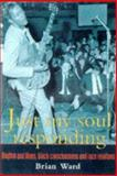 Just My Soul Responding : Rhythm and Blues, Black Consciousness and Race Relations, Ward, Brian, 1857281381