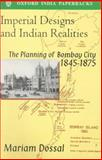 Imperial Designs and Indian Realities : The Planning of Bombay City 1845-1875, Dossal, Mariam, 0195631382