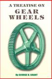 A Treatise on Gear Wheels, Grant, George B., 089875139X