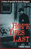 Hope Dies Last : A Story of Survival in Fascist Hungary, Vajda, Tibor Timothy, 0908011393