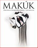 Makuk : A New History of Aboriginal-White Relations, Lutz, John Sutton, 0774811390