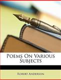 Poems on Various Subjects, Robert Anderson, 1148191399