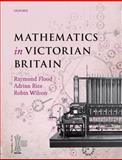 Mathematics in Victorian Britain, Raymond Flood, Adrian Rice, Robin Wilson, 0199601399