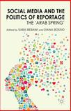 Social Media and the Politics of Reportage : The 'Arab Spring', Bebawi, Saba and Bossio, Diana, 1137361395