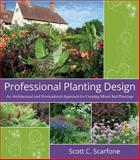Professional Planting Design : An Architectural and Horticultural Approach for Creating Mixed Bed Plantings, Scarfone, Scott C., 0471761397