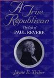 A True Republican : The Life of Paul Revere, Triber, Jayne E., 1558491392