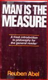 Man Is the Measure : A Cordial Invitation to the Central Problems of Philosophy, Abel, Reuben, 0029001404