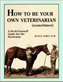 How to Be Your Own Veterinarian (Sometimes) : A Do-It-Yourself Guide for the Horseman, James, Ruth B., 0961511400