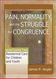 Pain, Normality, and the Struggle for Congruence : Reinterpreting Residential Care for Children and Youth, Anglin, James P., 0789021404