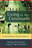 Living at the Crossroads : An Introduction to Christian Worldview, Goheen, Michael W. and Bartholomew, Craig G., 0801031400