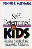 Self-Determined Kids : Raising Satisfied and Successful Children, Mithaug, Dennis E., 0669271403