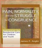 Pain, Normality, and the Struggle for Congruence : Reinterpreting Residential Care for Children and Youth, Anglin, James P., 0789021412