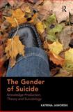 The Gender of Suicide : Knowledge Production Theory and Suicidology, Jaworski, Katrina, 1409441415