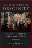 The Reinvention of Obscenity : Sex, Lies, and Tabloids in Early Modern France, DeJean, Joan E., 0226141411