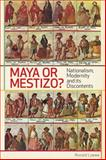 Maya or Mestizos? : Nationalism, Modernity, and Its Discontents, Loewe, Ronald, 1442601418