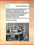 Answers for Andrew Johnston of Rennyhill, and Mrs Anne Law Merchant in Edinburgh, to the Petition of the Trustees of the Creditors of Adam and Thomas, Andrew Johnston, 1170021417