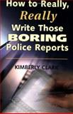 How to Really, Really Write Those Boring Police Reports!, Kimberly Clark, 1889031410
