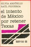 El Intento de México Por Retener Texas, Argüello, Silvia and Figueroa E, Raúl, 9681611411