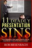 11 Deadly Presentation Sins : A Path to Redemption for Public Speakers, PowerPoint Users and Anyone Who Has to Get up and Talk in Front of an Audience, Biesenbach, Rob, 0991081412