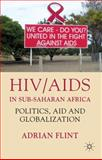 HIV/AIDS in Sub-Saharan Africa : Politics, Aid and Globalization, Flint, Adrian, 0230221424