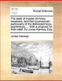 The State of Master Chimney-Sweepers, and Their Journeymen; Particularly of the Distressed Boys, Apprentices, with a Proposal for Their Relief By, Jonas Hanway, 1140891421