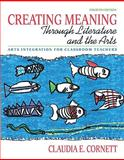 Creating Meaning Through Literature and the Arts : Arts Integration for Classroom Teachers, Cornett, Claudia E., 0131381423
